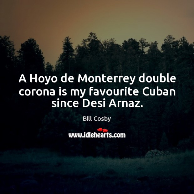 A Hoyo de Monterrey double corona is my favourite Cuban since Desi Arnaz. Image