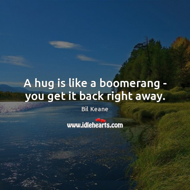 Image, A hug is like a boomerang – you get it back right away.