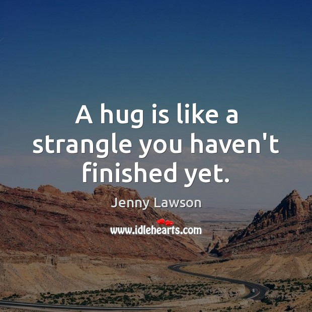 A hug is like a strangle you haven't finished yet. Hug Quotes Image