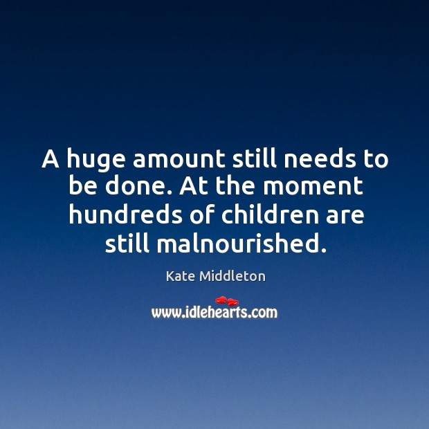 A huge amount still needs to be done. At the moment hundreds of children are still malnourished. Kate Middleton Picture Quote