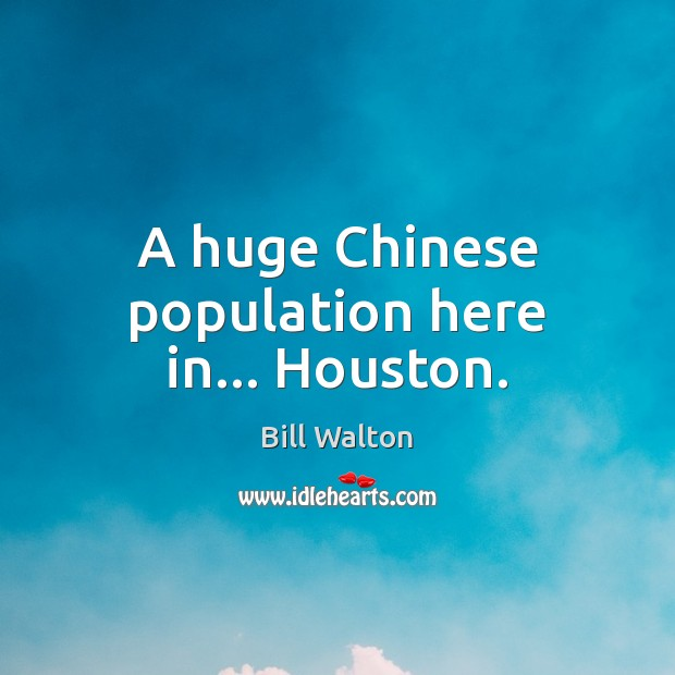 A huge Chinese population here in… Houston. Bill Walton Picture Quote