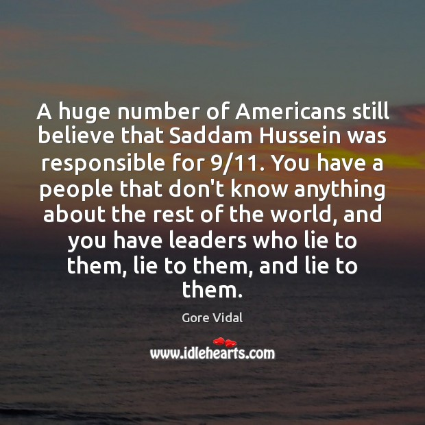 A huge number of Americans still believe that Saddam Hussein was responsible Gore Vidal Picture Quote