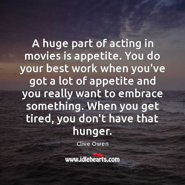 Image, A huge part of acting in movies is appetite. You do your
