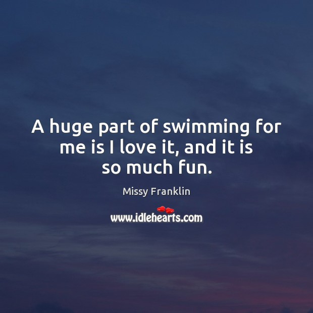 A huge part of swimming for me is I love it, and it is so much fun. Image