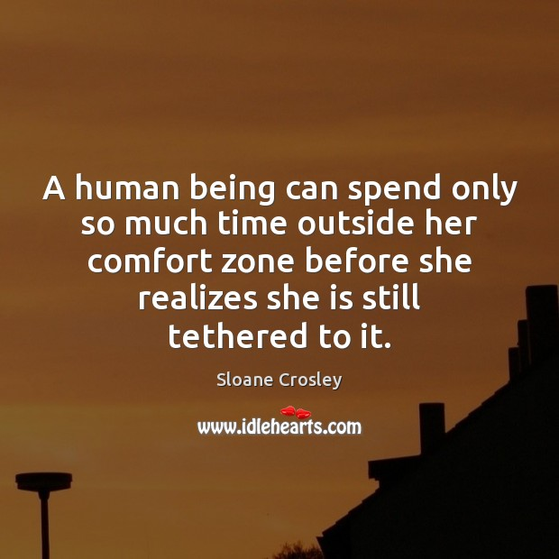 A human being can spend only so much time outside her comfort Sloane Crosley Picture Quote