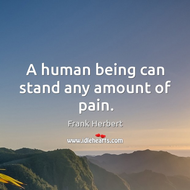 A human being can stand any amount of pain. Image