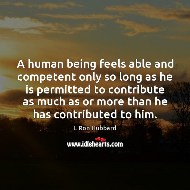 A human being feels able and competent only so long as he Image
