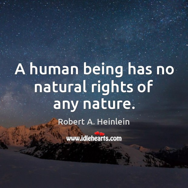 A human being has no natural rights of any nature. Robert A. Heinlein Picture Quote