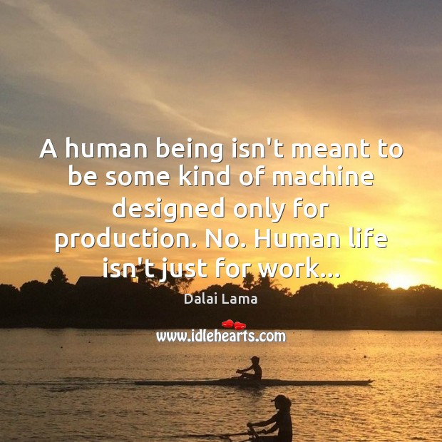 A human being isn't meant to be some kind of machine designed Dalai Lama Picture Quote