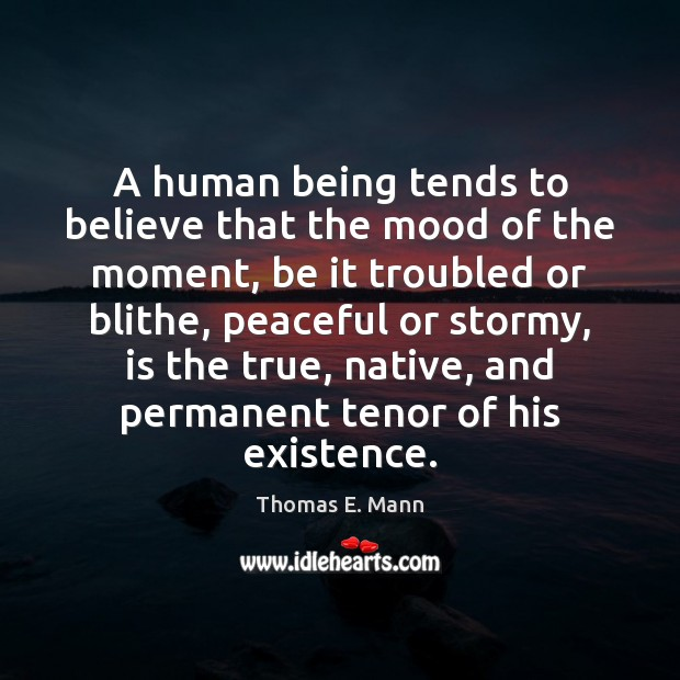 A human being tends to believe that the mood of the moment, Thomas E. Mann Picture Quote