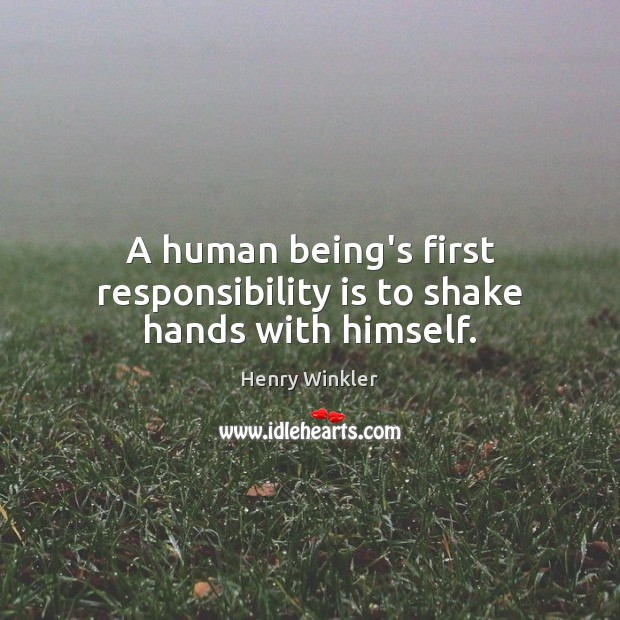 A human being's first responsibility is to shake hands with himself. Responsibility Quotes Image
