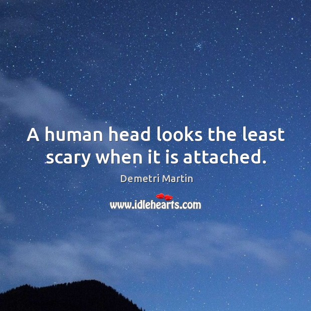 Image, A human head looks the least scary when it is attached.
