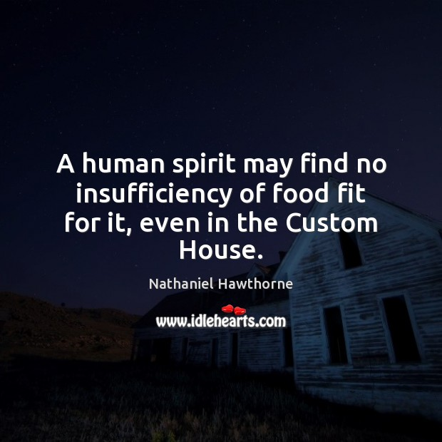 A human spirit may find no insufficiency of food fit for it, even in the Custom House. Nathaniel Hawthorne Picture Quote