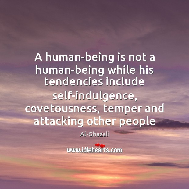 Image, A human-being is not a human-being while his tendencies include self-indulgence, covetousness,