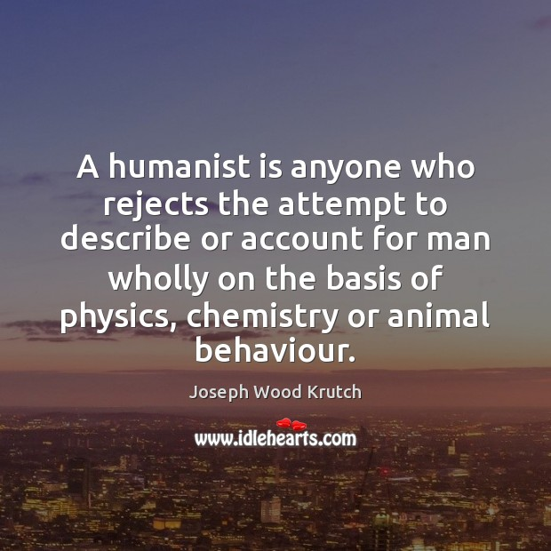 A humanist is anyone who rejects the attempt to describe or account Joseph Wood Krutch Picture Quote