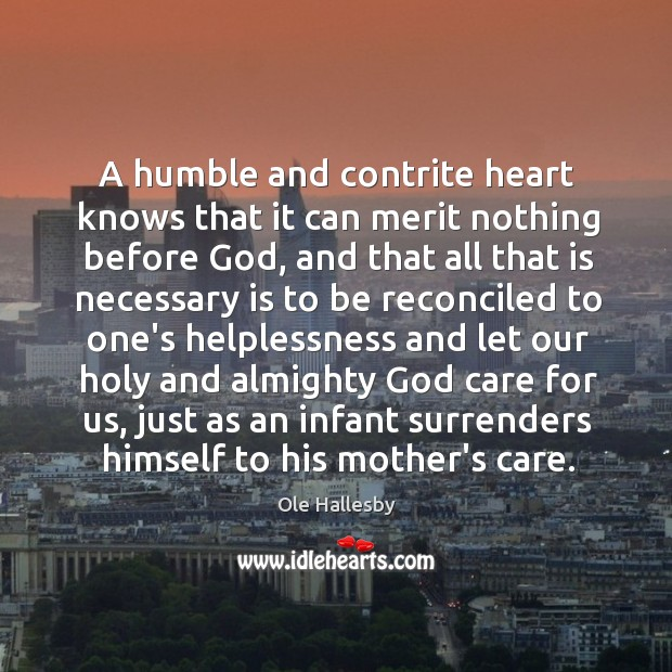 A humble and contrite heart knows that it can merit nothing before Ole Hallesby Picture Quote