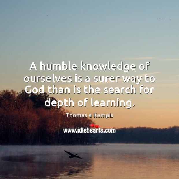 A humble knowledge of ourselves is a surer way to God than Thomas a Kempis Picture Quote