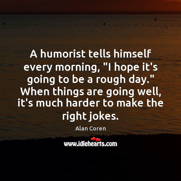 """A humorist tells himself every morning, """"I hope it's going to be Alan Coren Picture Quote"""