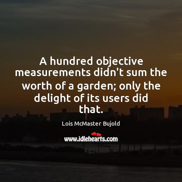 A hundred objective measurements didn't sum the worth of a garden; only Lois McMaster Bujold Picture Quote