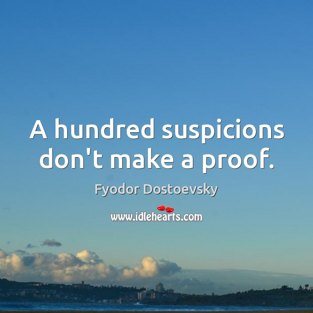 A hundred suspicions don't make a proof. Fyodor Dostoevsky Picture Quote