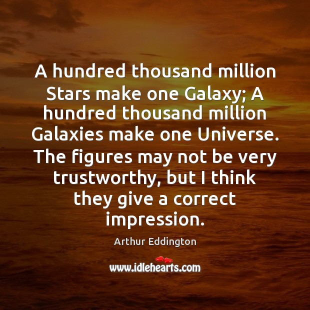 A hundred thousand million Stars make one Galaxy; A hundred thousand million Arthur Eddington Picture Quote