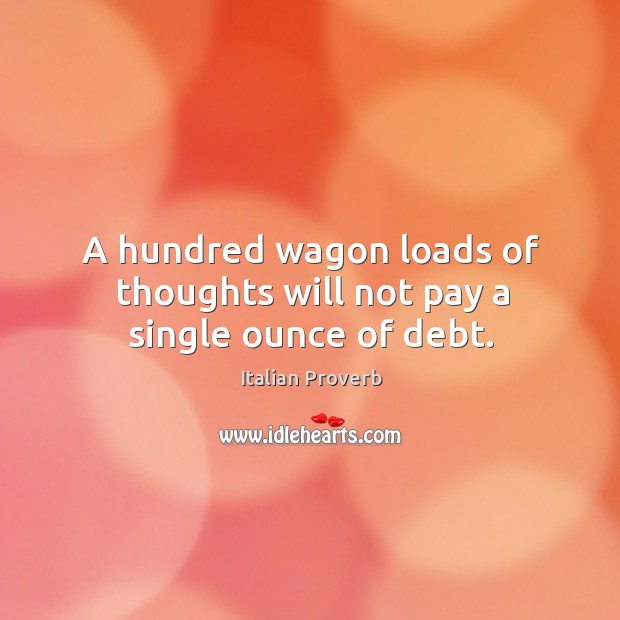 Image, A hundred wagon loads of thoughts will not pay a single ounce of debt.