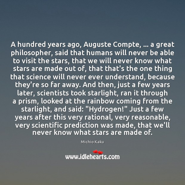 Michio Kaku Picture Quote image saying: A hundred years ago, Auguste Compte, … a great philosopher, said that humans