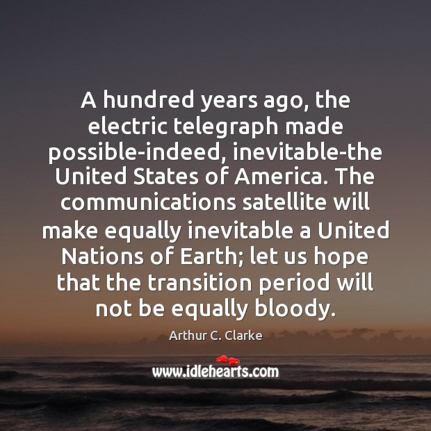 A hundred years ago, the electric telegraph made possible-indeed, inevitable-the United States Arthur C. Clarke Picture Quote