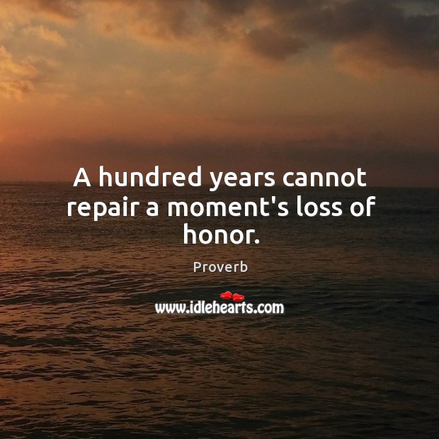 A hundred years cannot repair a moment's loss of honor. Image