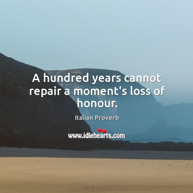 Image, A hundred years cannot repair a moment's loss of honour.