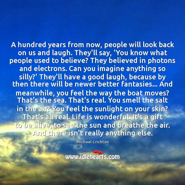 A hundred years from now, people will look back on us and Image