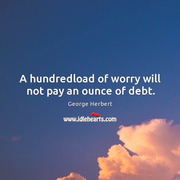 A hundredload of worry will not pay an ounce of debt. Image