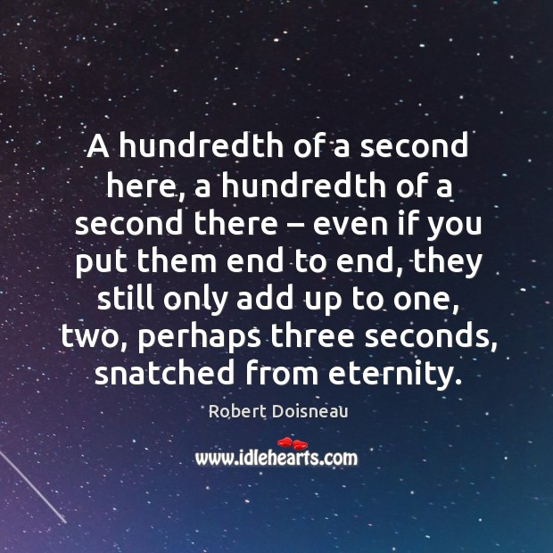 A hundredth of a second here, a hundredth of a second there – even if you put them Robert Doisneau Picture Quote