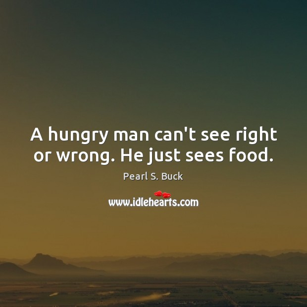 A hungry man can't see right or wrong. He just sees food. Pearl S. Buck Picture Quote