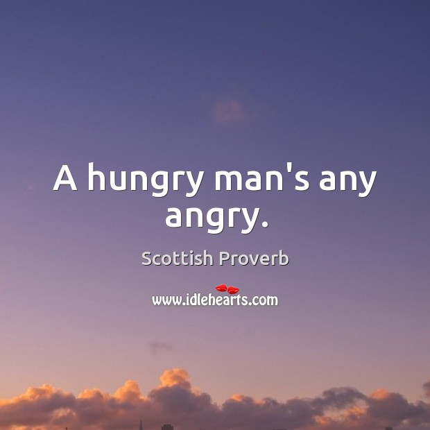 a hungry man is an angry man