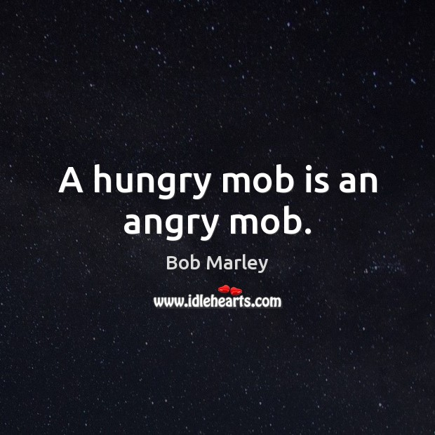 A hungry mob is an angry mob. Image
