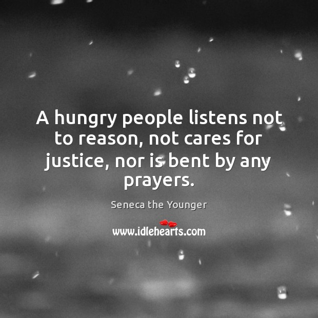 A hungry people listens not to reason, not cares for justice, nor is bent by any prayers. Image