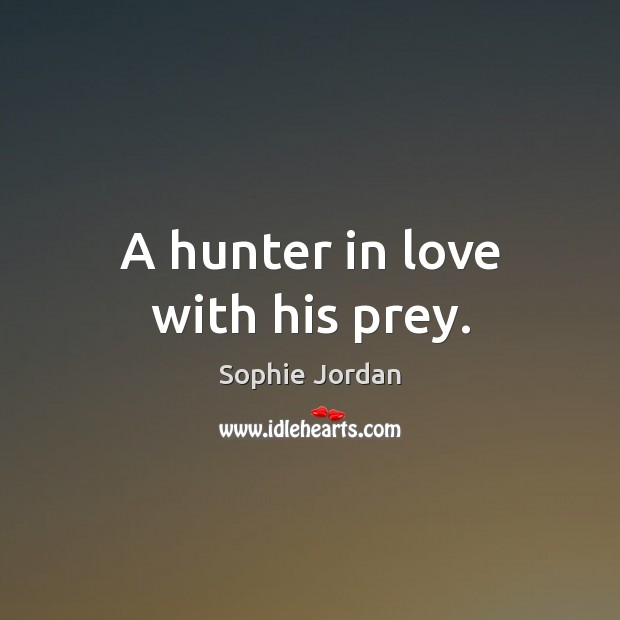 A hunter in love with his prey. Sophie Jordan Picture Quote