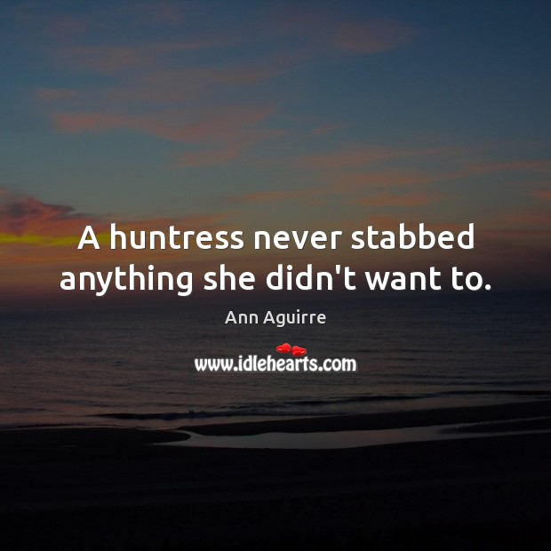 A huntress never stabbed anything she didn't want to. Ann Aguirre Picture Quote