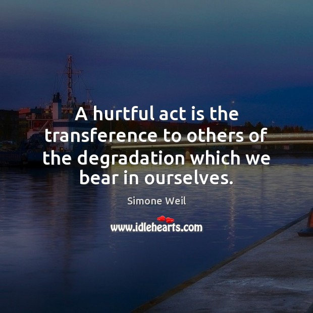 A hurtful act is the transference to others of the degradation which we bear in ourselves. Simone Weil Picture Quote