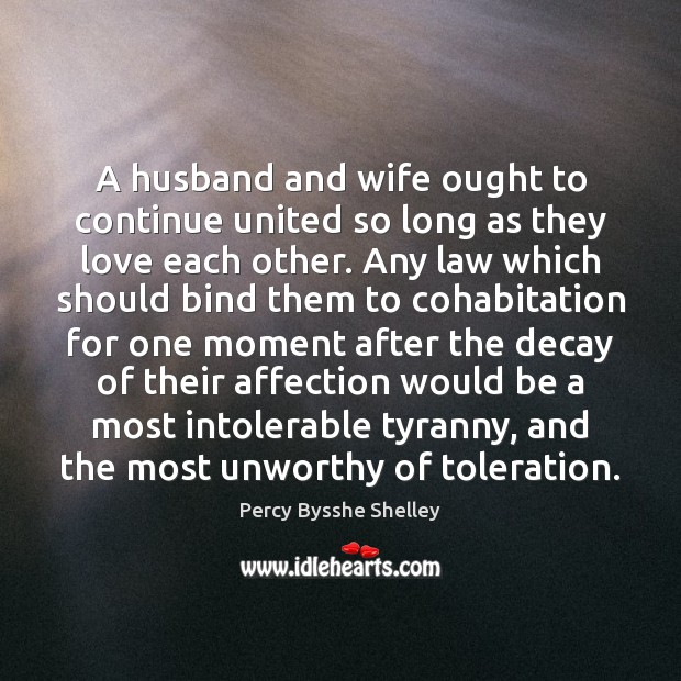 A husband and wife ought to continue united so long as they Percy Bysshe Shelley Picture Quote
