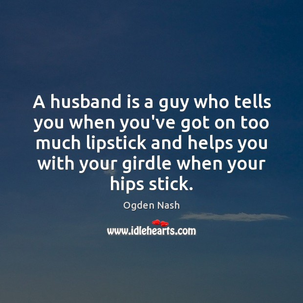 A husband is a guy who tells you when you've got on Ogden Nash Picture Quote