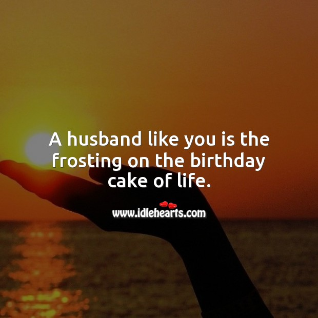 A husband like you is the frosting on the birthday cake of life. Birthday Wishes for Husband Image