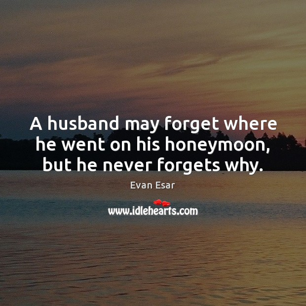 A husband may forget where he went on his honeymoon, but he never forgets why. Evan Esar Picture Quote