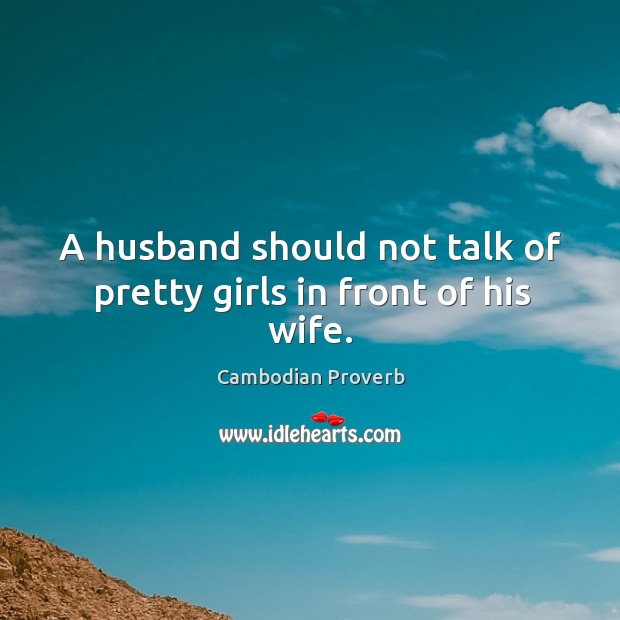 A husband should not talk of pretty girls in front of his wife. Cambodian Proverbs Image