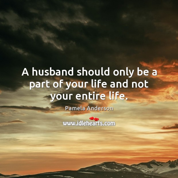 A husband should only be a part of your life and not your entire life. Image