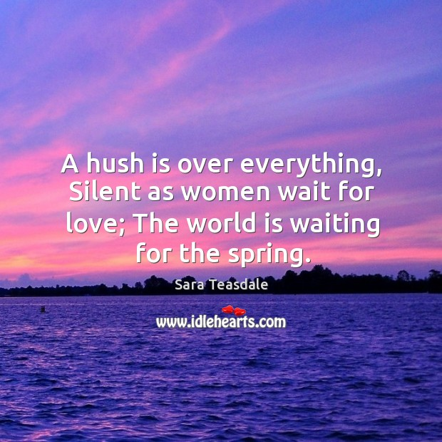 A hush is over everything, silent as women wait for love; the world is waiting for the spring. Image