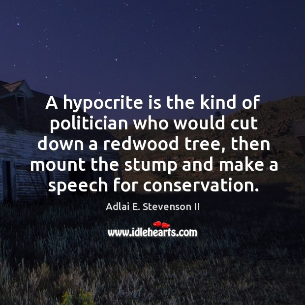 Image, A hypocrite is the kind of politician who would cut down a redwood tree