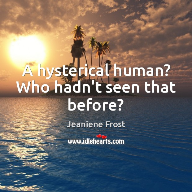 A hysterical human? Who hadn't seen that before? Jeaniene Frost Picture Quote