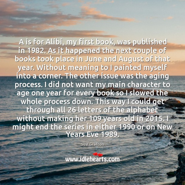 A is for Alibi, my first book, was published in 1982. As it Sue Grafton Picture Quote